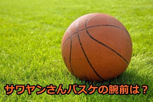 サワヤンの経歴・学歴が意外!バスケを高校から始めて大学でプロ入り?5